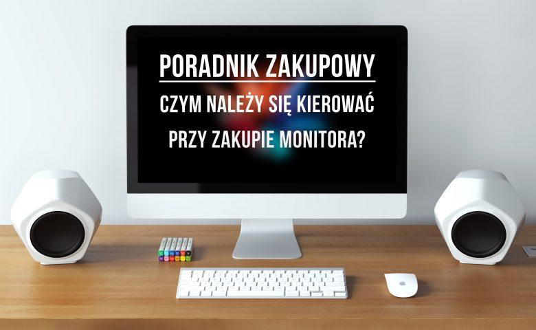 Czym należy się kierować przy zakupie monitora?